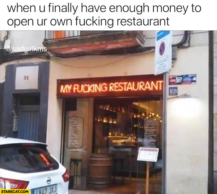 When you finally have enough money to open your own fcking restaurant