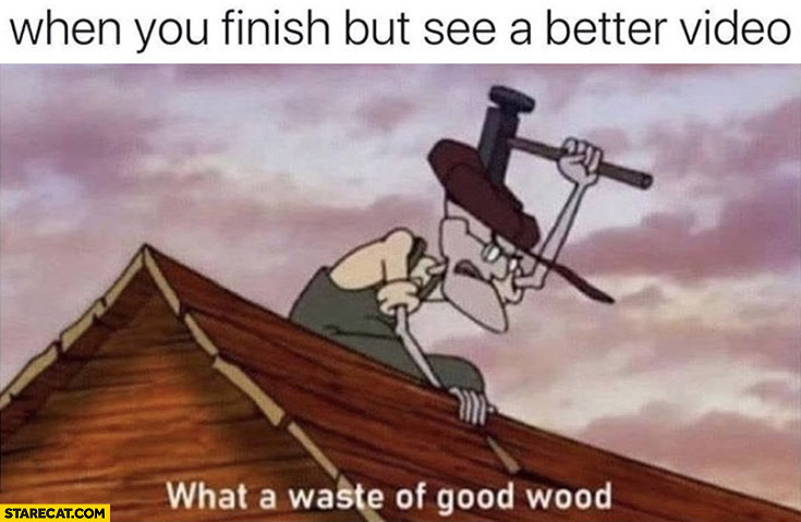 When you finish but see a better video what a waste of good wood