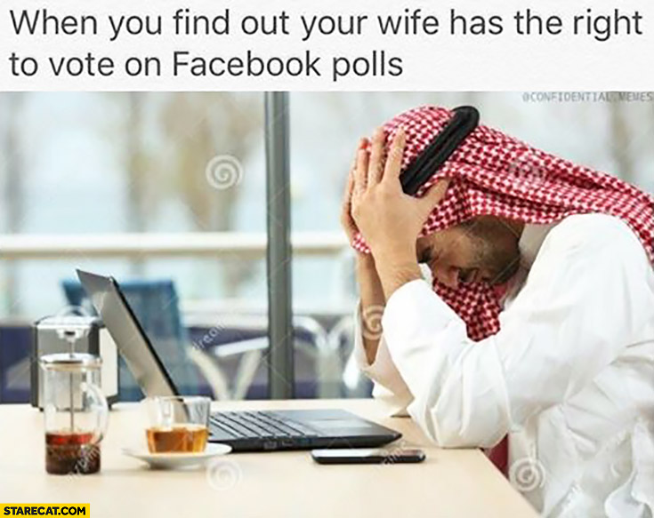 When you fint out your wife has the right to vote on facebook polls. Sad arab muslim