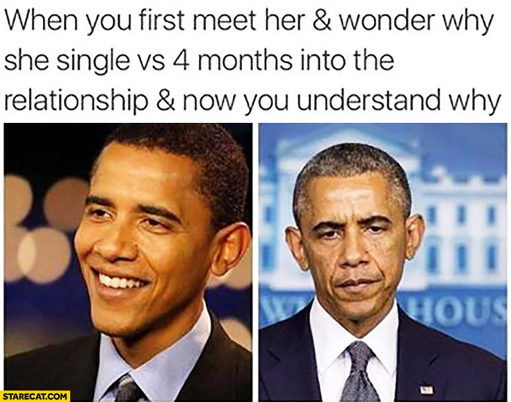 When you first meet her and wonder why is she single vs 4 months into the relationship and now you understand why Obama