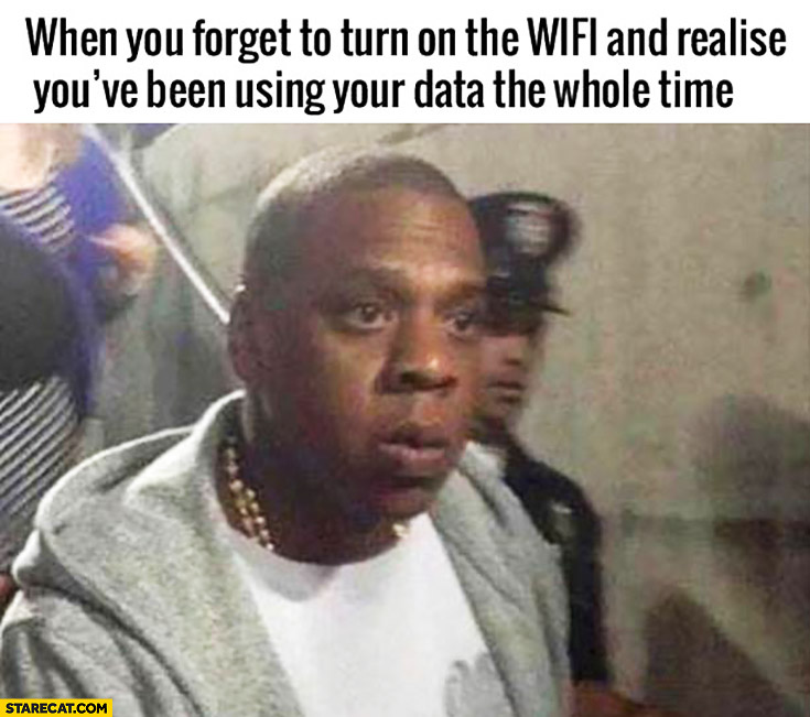 When you forget to turn on the WiFi and realise you've been using your data the whole time Jay-Z