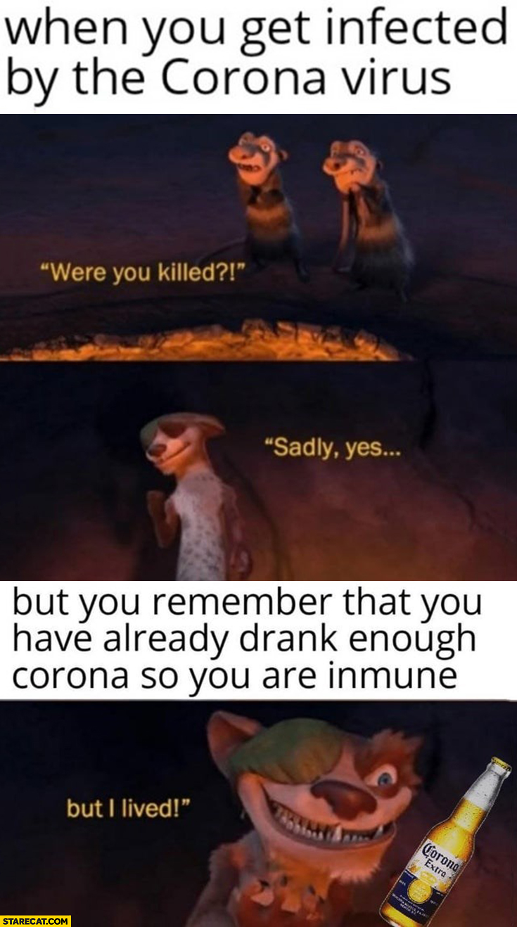 When you get infected by the corona virus: were you killed? Sadly yes. But remember that you have already drank enough Corona Extra beer so are immune: but I lived