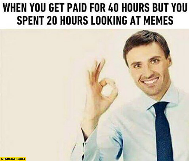 When you get paid for 40 hours, but you spent 20 hours looking at memes