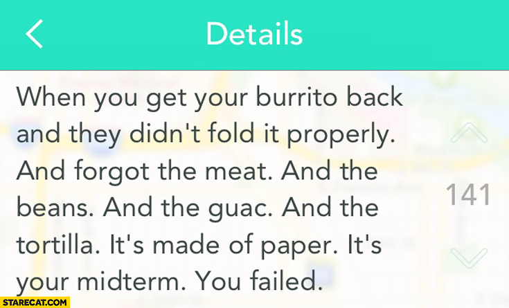 When you get your burrito back and they didn't fold it properly it's made of paper it's your midterm you failed