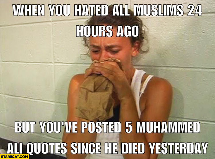 When you hated all muslims 24 hours ago but you've posted 5 Muhammad Ali quotes since he died yesterday
