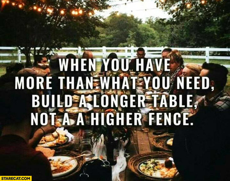 When you have more than what you need build a longer table not a higher fence