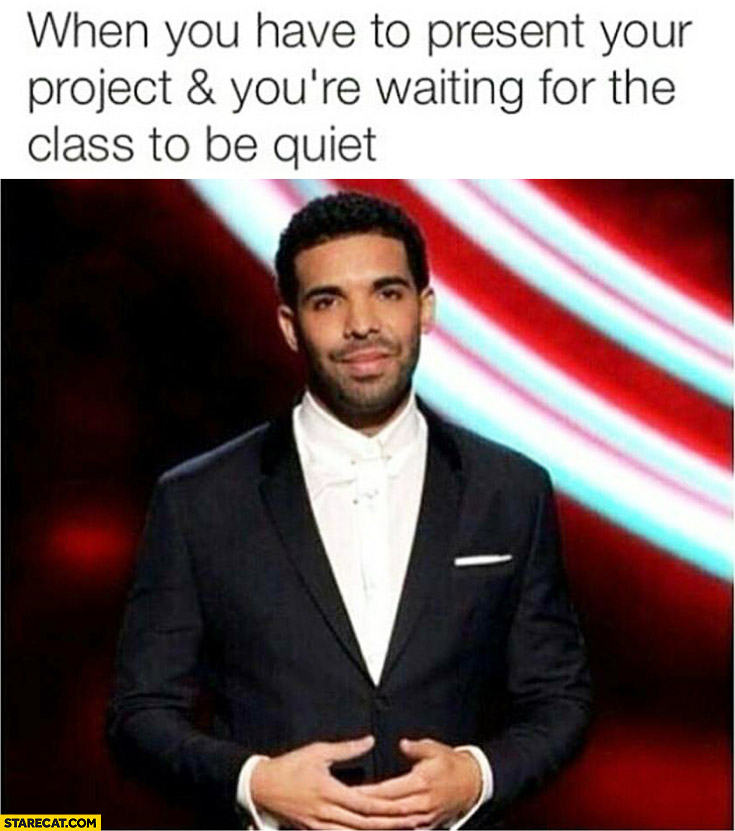 When you have to present your project and you're waiting for the class to be quiet Drake