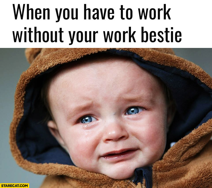 When you have to work without your work bestie. Crying baby kid