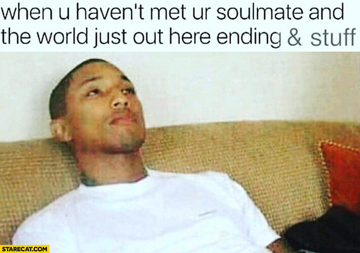When you haven't met your soulmate and the world just out here ending and stuff