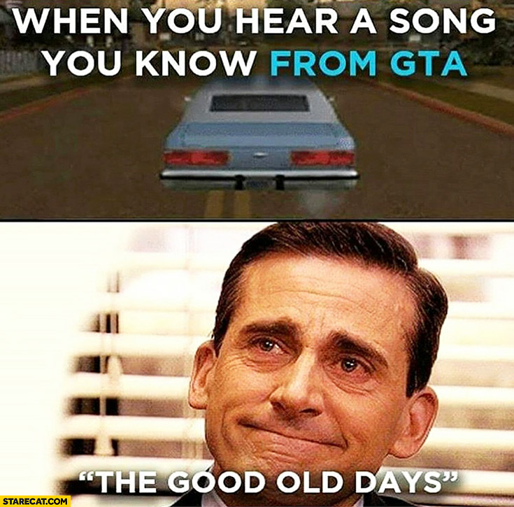 When you hear a song you know from GTA the good old days Grand Theft Auto