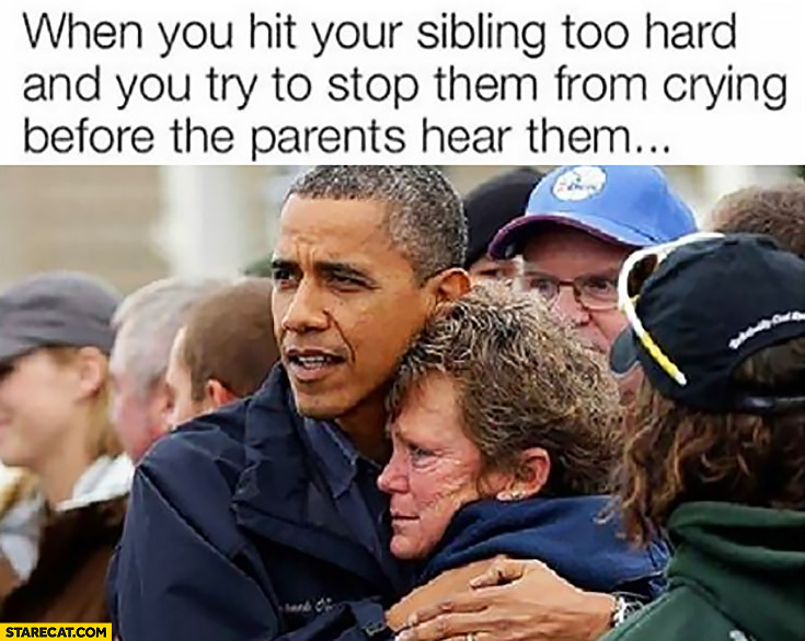 When you hit your sibling too hard and you try to stop them from crying before the parents hear them Obama meme
