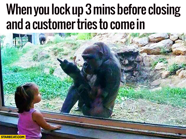 When you lock up 3 mins before closing and a customer tries to come in. Monkey gorilla middle finger