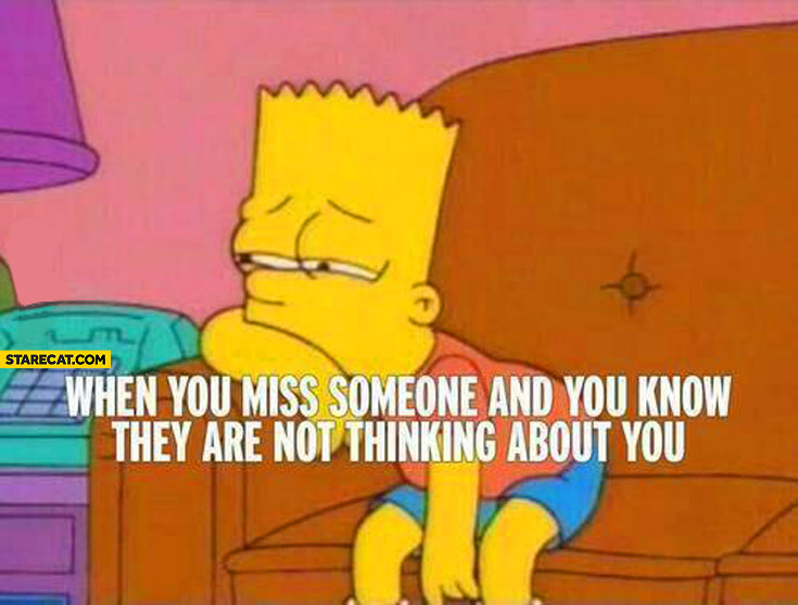 When you miss someone and you know they are not thinking about you