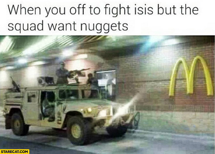 When you off to fight ISIS but the squad want nuggets McDonalds soldiers