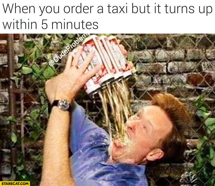 When you order a taxi but it turns up within 5 minutes. Drinking beer in a hurry