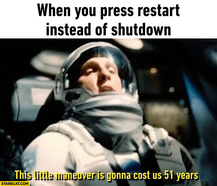 When you press restart instead of shutdown: this little maneuver is gonna cost us 51 years