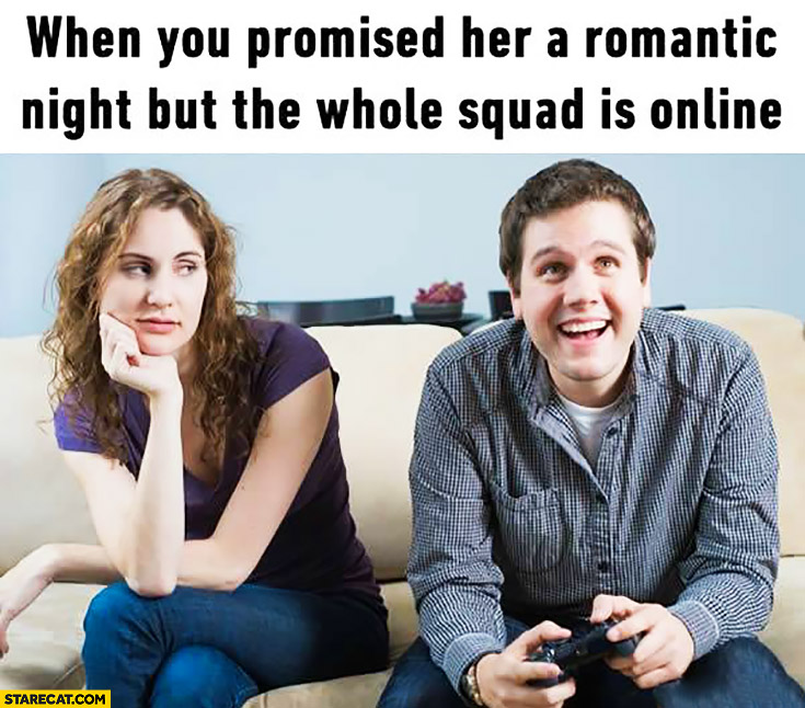 When you promised her a romantic night but the whole squad is online