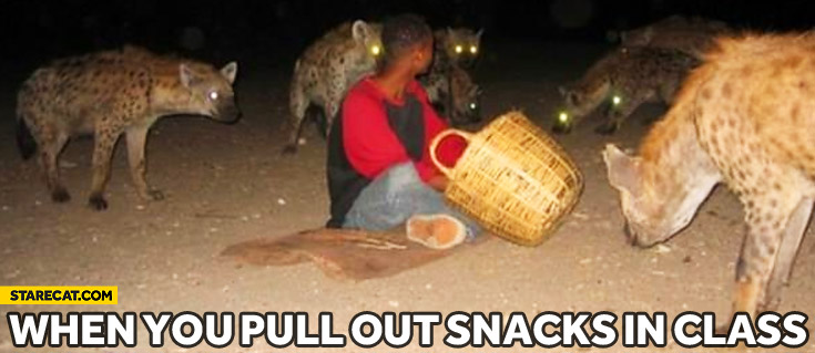 When you pull out snacks in class