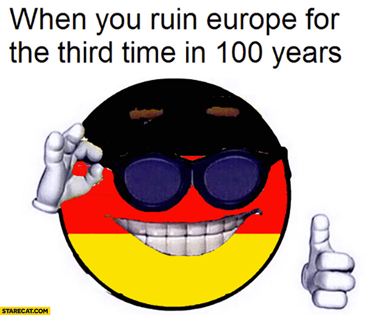 When you ruin Europe for the third time in 100 years Germany