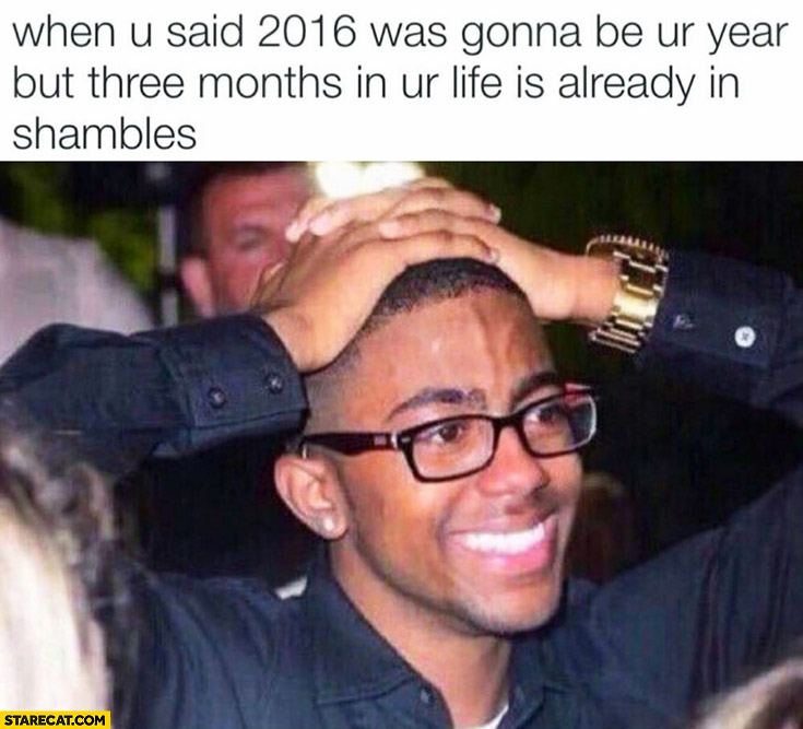 When you said 2016 was gonna be your year but three months in your life is already in shambles