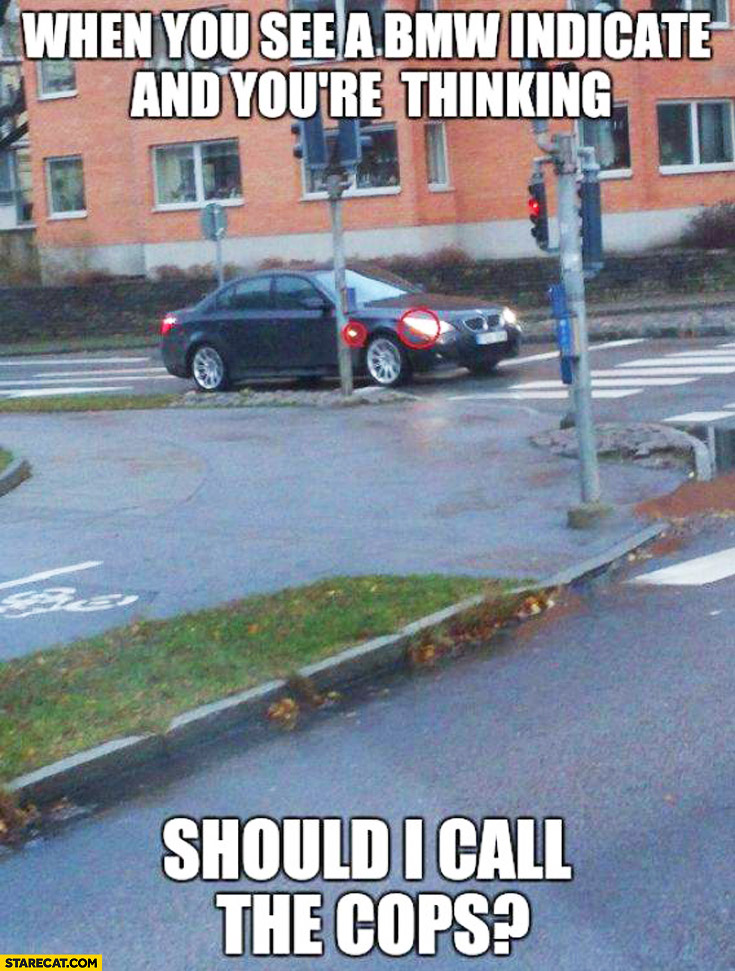 When you see a BMW indicate and you're thinking should I call the cops?