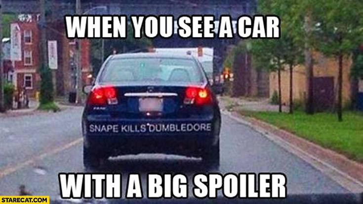 When you see a car with a big spoiler Snape Kills Dumbledore