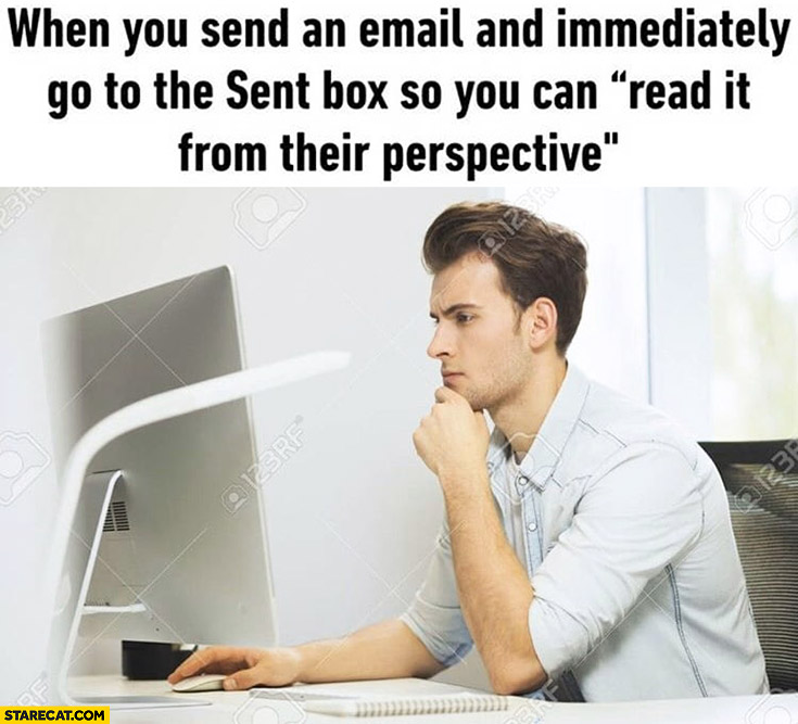 When you send an email and immediately go to sent box so you can read it from their perspective