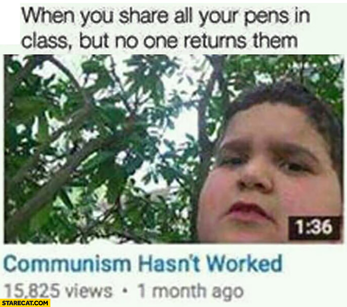 When you share all your pens in class but no one returns them. Communism hasn't worked on youtube