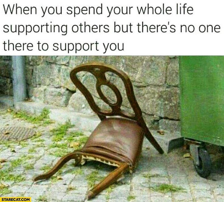 When you spend your whole life supporting others, but there's no one there to support you. Broken chair