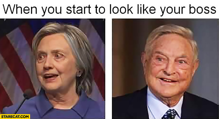 When you start to look like your boss Hillary Clinton George Soros