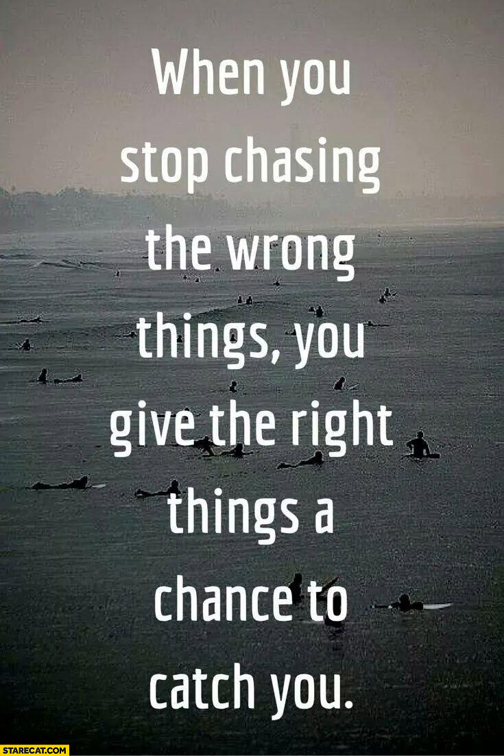 When you stop chasing the wrong things you give the right things to catch you