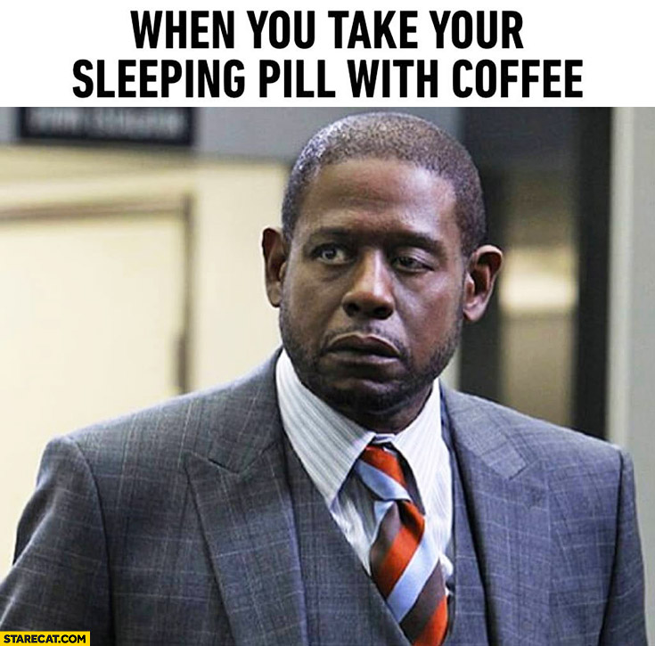 When you tak your sleeping pill with coffee Forest Whitaker