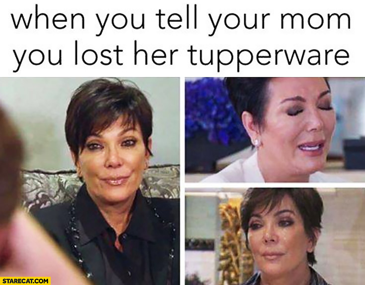 When you tell your mom you lost her Tupperware Kris Jenner crying