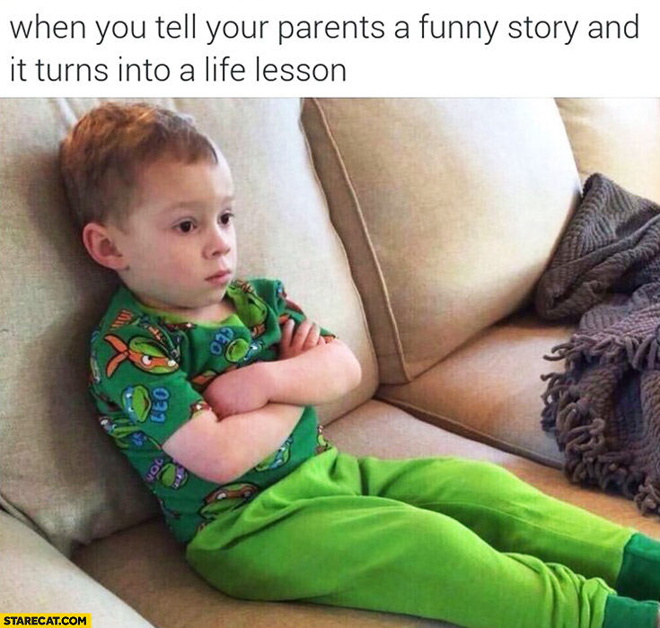 When you tell your parents a funny story and it turns into a life lesson kid