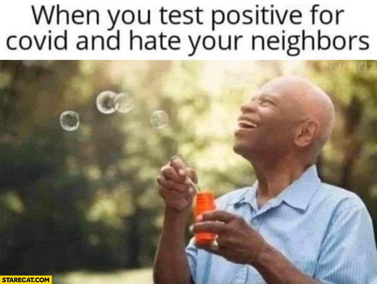 When you test positive for covid and hate your neighbours soap bubbles