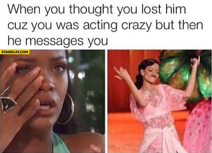 When you though you lost him cuz you was acting crazy but then he messages you Rihanna