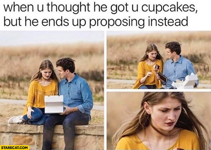 When you thought he got you cupcakes but he ends up proposing instead confused girl