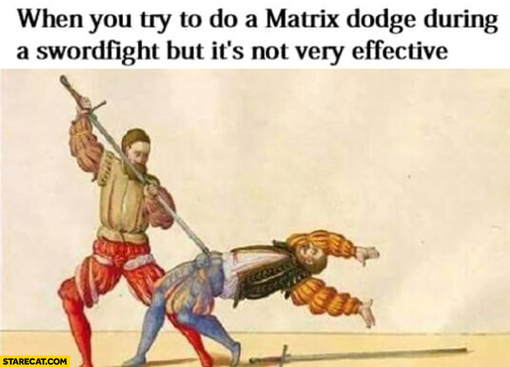 When you try do to matrix dodge during a swordfight but it's not very effective