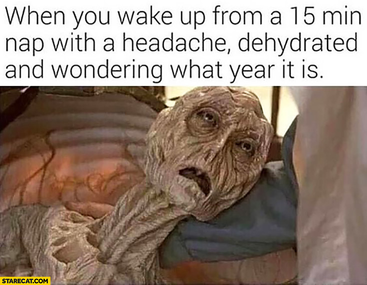 When you wake up from a 15 min nap with a headache, dehydrated and wondering what year it is