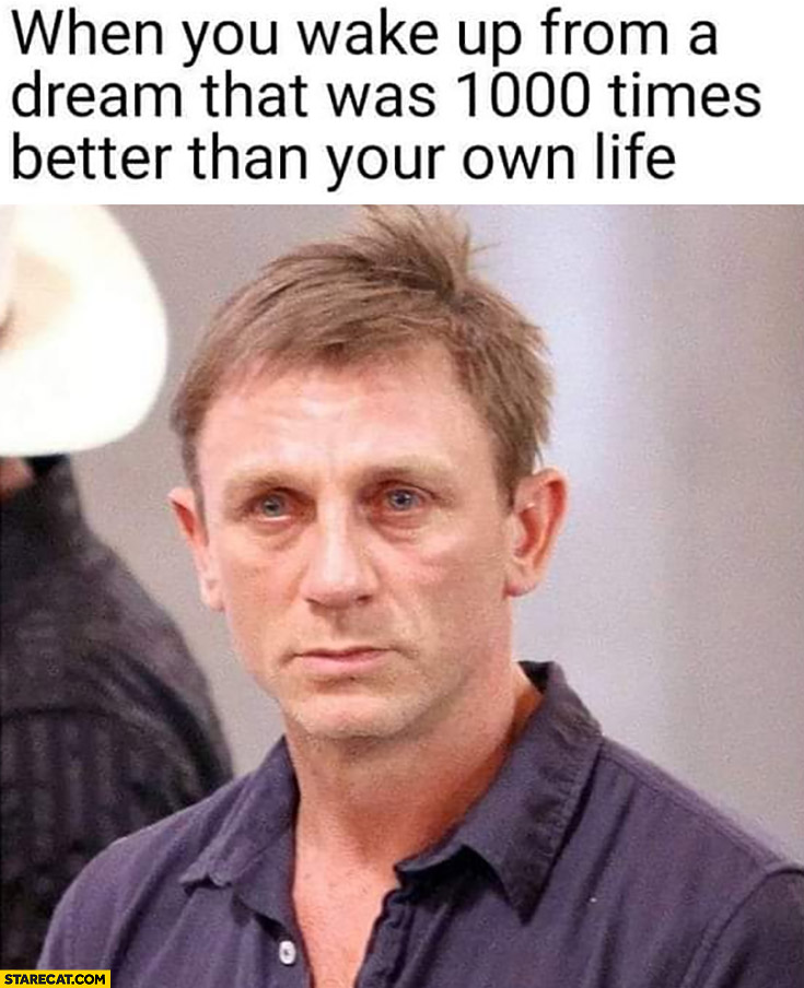 When you wake up from a dream that was 1000 times better than your life Daniel Craig