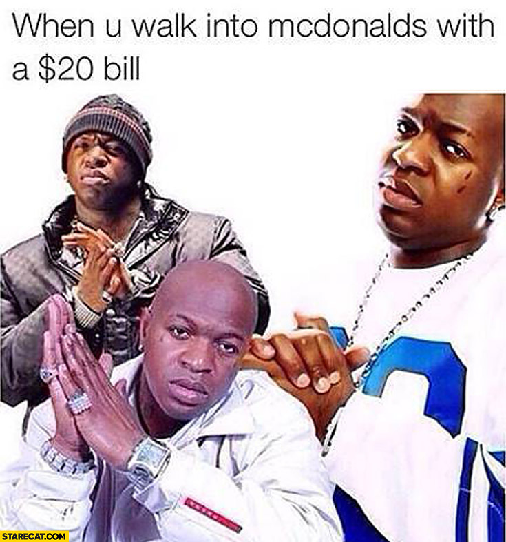 When you walk into McDonald's with $20 dollar bill