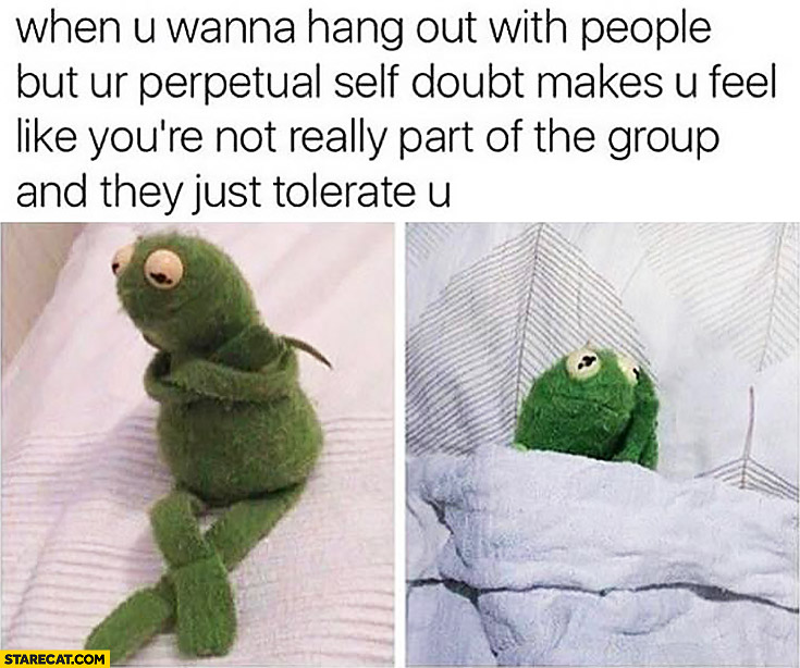 When you wanna hang out with people but you're perpetual self doubt makes you feel like you're not really part of the group and they just tolerate you Kermit frog