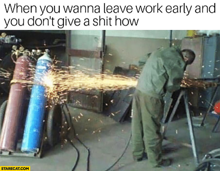 When you wanna leave work early and you don't give a shit how