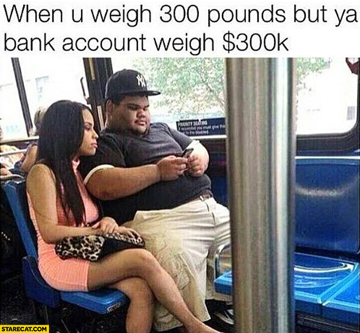 When you weight 300 pounds but your bank accound weight $300 k dollars fat guy with cute girl