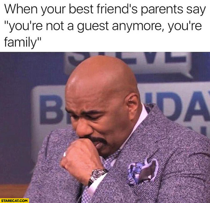 """When your best friend's parents say """"you're not a guest anymore, you're family"""" Steve Harvey"""