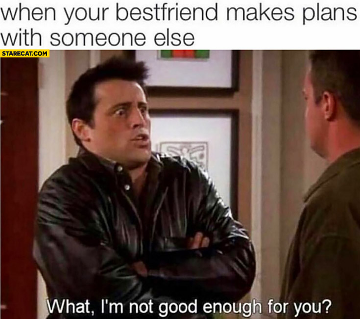 When your bestfriend makes plans with someone else: What, I'm not good enough for you? Joey Friends