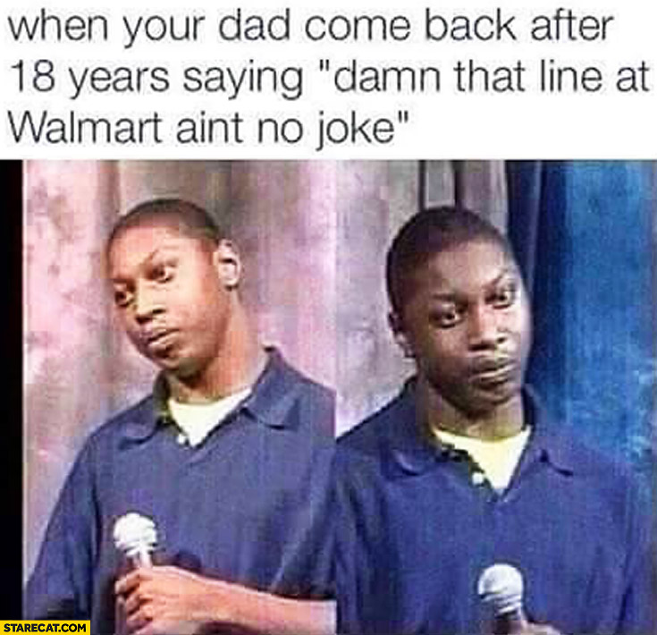 When your dad come back after 18 years saying damn that line at Walmart ain't no joke