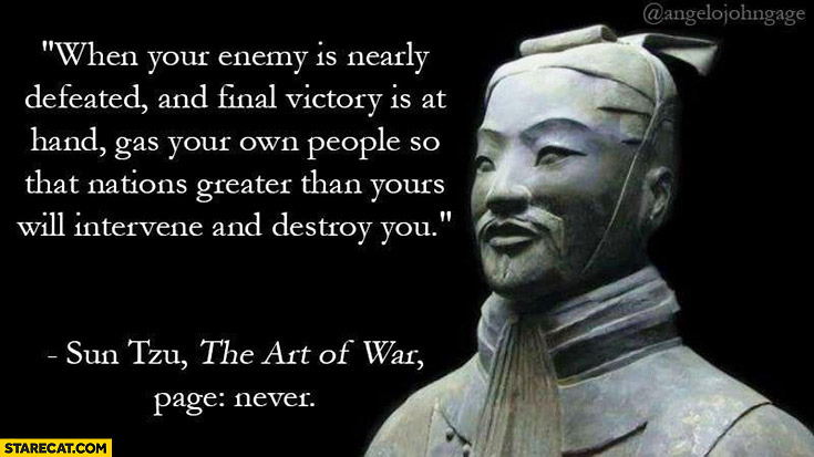 When your enemy is nearly defeated and final victory is at hand gas your own people so that nations greater than your will intervene and destroy you. Sun Tzu quote, The Art of War, page never