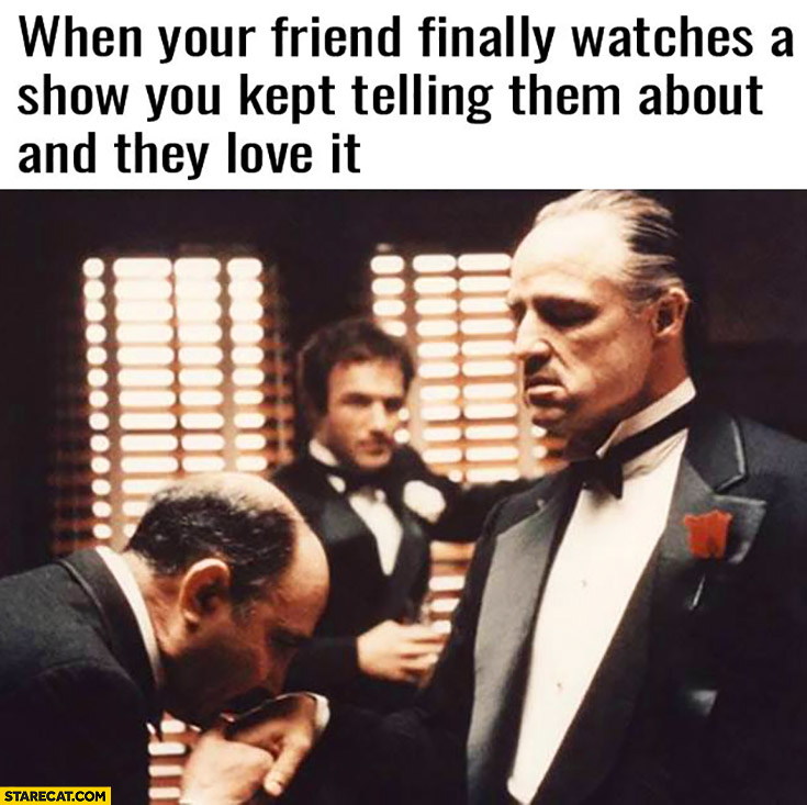 when your friend finally watches a show you kept telling them about and they love it kissing hand godfather the godfather memes starecat com