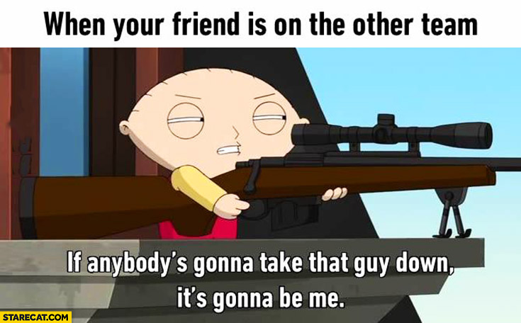 When your friend is on the other team: if anybody's gonna take that guy down it's gonna be me Family Guy